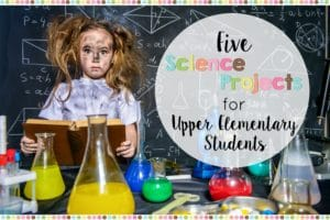5 Science Projects for Upper Elementary Students